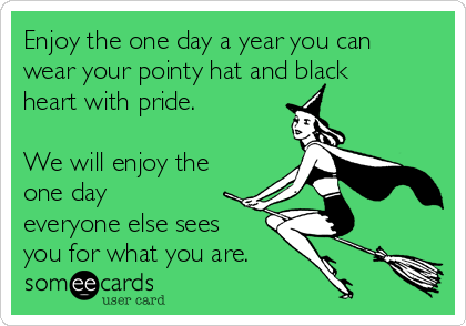 Enjoy the one day a year you can wear your pointy hat and black heart with pride.  We will enjoy the one day everyone else sees  you for what you are.