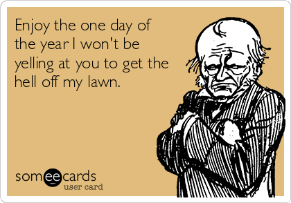Enjoy the one day of the year I won't be yelling at you to get the hell off my lawn.