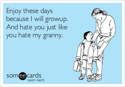 Enjoy these days because I will growup. And hate you just like you hate my granny.