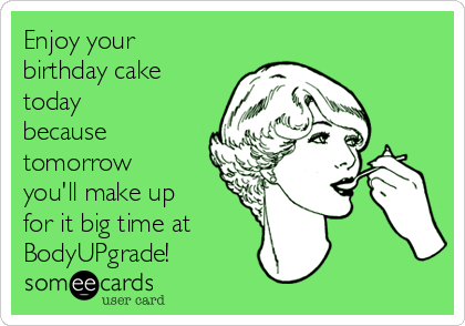 Enjoy your birthday cake today because tomorrow you'll make up for it big time at BodyUPgrade!