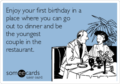 Enjoy your first birthday in a place where you can go out to dinner and be the youngest couple in the restaurant.