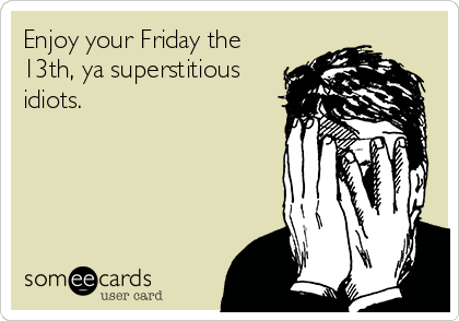 Enjoy your Friday the 13th, ya superstitious idiots.