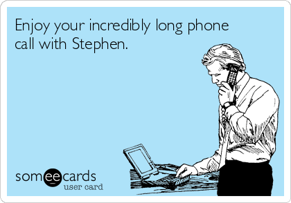 Enjoy your incredibly long phone call with Stephen.