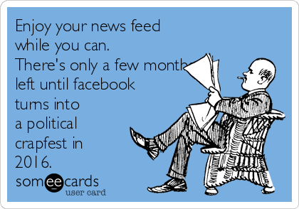 Enjoy your news feed while you can.  There's only a few months left until facebook turns into       a political crapfest in  2016.