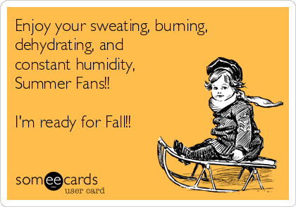 Enjoy your sweating, burning, dehydrating, and constant humidity, Summer Fans!!  I'm ready for Fall!!