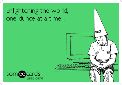 Enlightening the world, one dunce at a time...