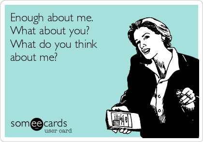 Enough about me. What about you? What do you think about me?
