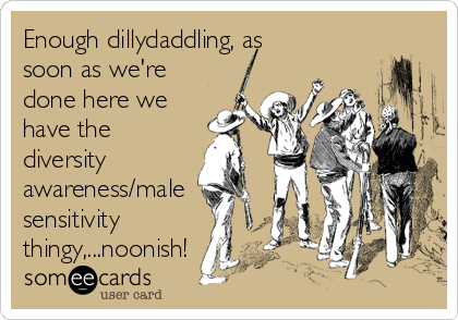 Enough dillydaddling, as soon as we're done here we have the diversity awareness/male sensitivity thingy,...noonish!