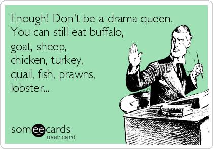Enough! Don't be a drama queen. You can still eat buffalo, goat, sheep, chicken, turkey, quail, fish, prawns, lobster...