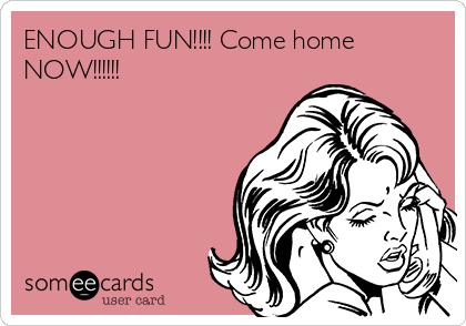 ENOUGH FUN!!!! Come home NOW!!!!!!