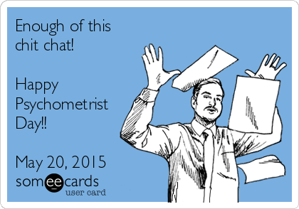 Enough of this chit chat!   Happy  Psychometrist Day!!  May 20, 2015