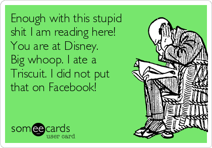 Enough with this stupid shit I am reading here! You are at Disney. Big whoop. I ate a Triscuit. I did not put that on Facebook!