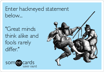 """Enter hackneyed statement below...  """"Great minds think alike and fools rarely differ."""""""