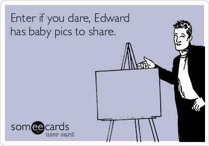Enter if you dare, Edward has baby pics to share.