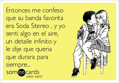 Entonces me confeso que su banda favorita era Soda Stereo , y yo senti algo en el aire, un detalle infinito y le dije que queria que durara para  siempre...