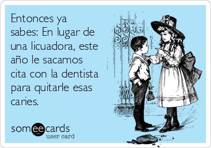Entonces ya sabes: En lugar de una licuadora, este año le sacamos cita con la dentista para quitarle esas caries.