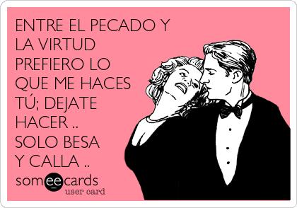 ENTRE EL PECADO Y LA VIRTUD  PREFIERO LO QUE ME HACES TÚ; DEJATE HACER .. SOLO BESA Y CALLA ..