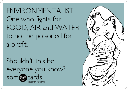 ENVIRONMENTALIST One who fights for FOOD, AIR and WATER to not be poisoned for a profit.   Shouldn't this be everyone you know?