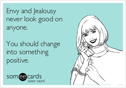 Envy and Jealousy never look good on anyone.   You should change into something positive.