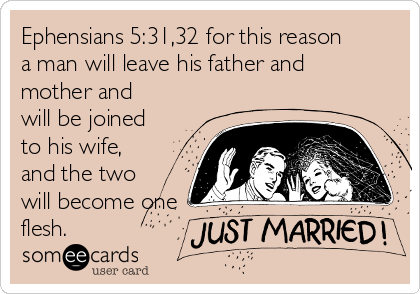 Ephensians 5:31,32 for this reason a man will leave his father and mother and will be joined to his wife, and the two will become one flesh.