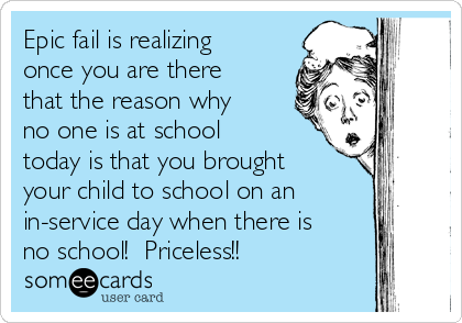 Epic fail is realizing once you are there that the reason why no one is at school today is that you brought your child to school on an in-service day when there is no school!  Priceless!!