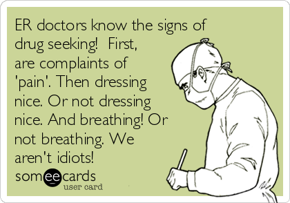 ER doctors know the signs of drug seeking!  First, are complaints of 'pain'. Then dressing nice. Or not dressing nice. And breathing! Or not breathing. We aren't idiots!