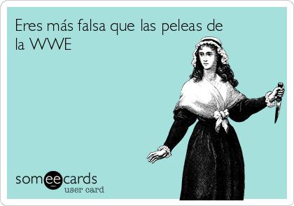 Eres más falsa que las peleas de la WWE