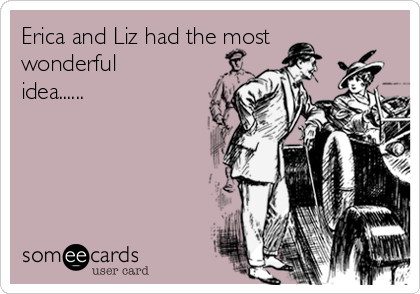Erica and Liz had the most wonderful idea......