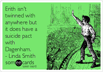 http://cdn.someecards.com/someecards/usercards/erith-isnt-twinned-with-anywhere-but-it-does-have-a-suicide-pact-with-dagenham-linda-smith-aacb0.png