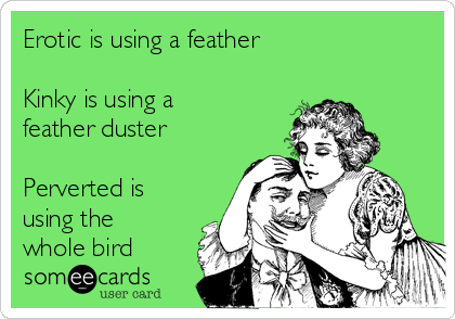 Erotic is using a feather  Kinky is using a feather duster  Perverted is using the whole bird