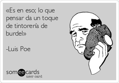 «Es en eso; lo que pensar da un toque de tintorería de burdel»  -Luis Poe