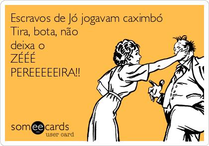 Escravos de Jó jogavam caximbó Tira, bota, não deixa o ZÉÉÉ PEREEEEEIRA!!