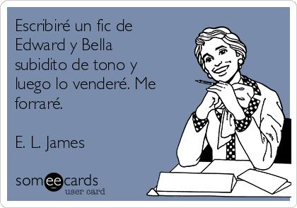 Escribiré un fic de Edward y Bella subidito de tono y luego lo venderé. Me forraré.  E. L. James