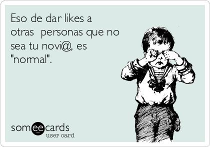 """Eso de dar likes a  otras  personas que no  sea tu novi@, es """"normal""""."""