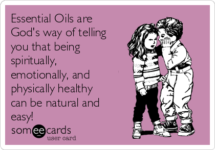 Essential Oils are God's way of telling you that being spiritually, emotionally, and physically healthy can be natural and easy!
