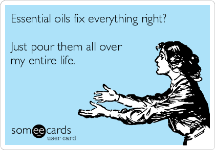 Essential oils fix everything right?  Just pour them all over my entire life.