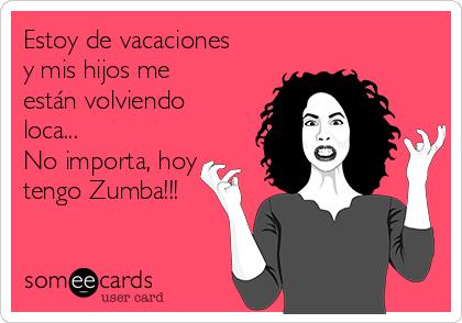 Estoy de vacaciones y mis hijos me están volviendo loca... No importa, hoy tengo Zumba!!!