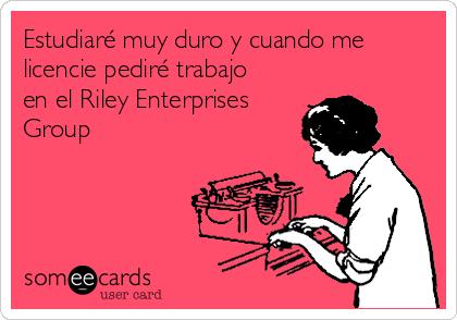 Estudiaré muy duro y cuando me licencie pediré trabajo en el Riley Enterprises Group
