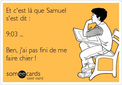 Et c'est là que Samuel s'est dit :  9:03 ...  Ben, j'ai pas fini de me faire chier !