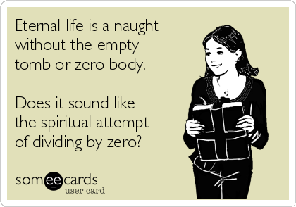Eternal life is a naught  without the empty tomb or zero body.   Does it sound like the spiritual attempt of dividing by zero?