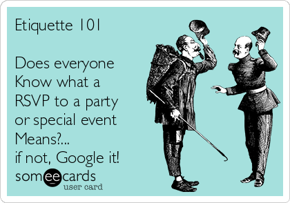 Etiquette 101  Does everyone Know what a RSVP to a party or special event  Means?... if not, Google it!