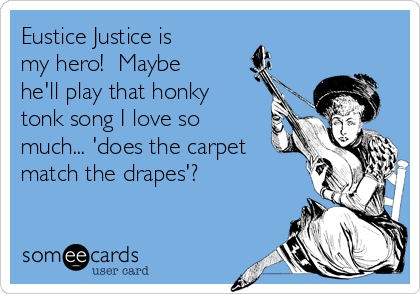 Eustice Justice is my hero!  Maybe he'll play that honky tonk song I love so much... 'does the carpet match the drapes'?