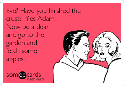 Eve? Have you finished the crust?  Yes Adam. Now be a dear and go to the garden and fetch some apples.