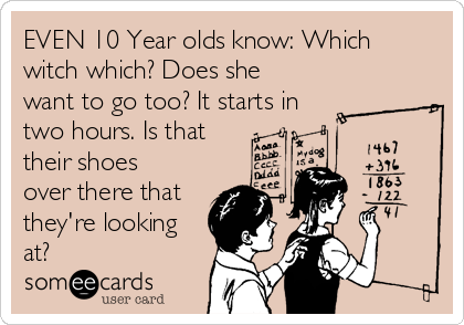 EVEN 10 Year olds know: Which witch which? Does she want to go too? It starts in two hours. Is that their shoes over there that they're looking at?