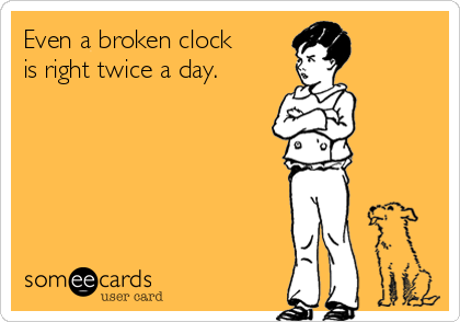 Even a broken clock is right twice a day.