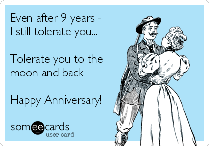 Even after 9 years -  I still tolerate you...   Tolerate you to the moon and back  Happy Anniversary!