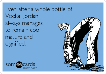 Even after a whole bottle of  Vodka, Jordan always manages to remain cool, mature and dignified.