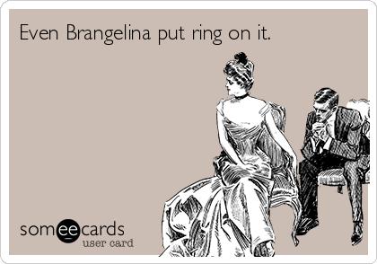 Even Brangelina put ring on it.