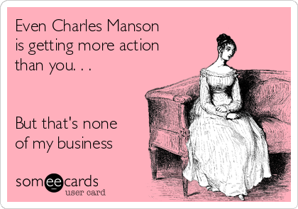 Even Charles Manson  is getting more action than you. . .    But that's none of my business