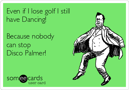 Even if I lose golf I still have Dancing!  Because nobody can stop  Disco Palmer!